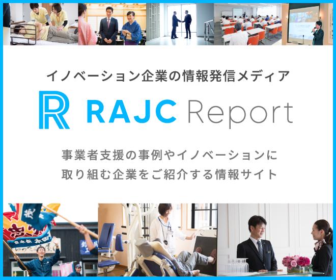 イノベーション企業の情報発信メディア RAJC Report|事業者支援の事例やイノベーションに取り組む企業をご紹介する情報サイト